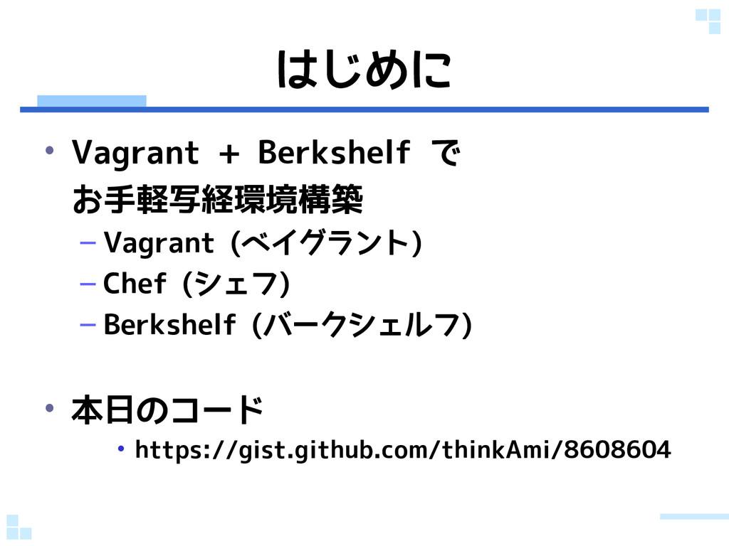 はじめに • Vagrant + Berkshelf で お手軽写経環境構築 – Vagran...