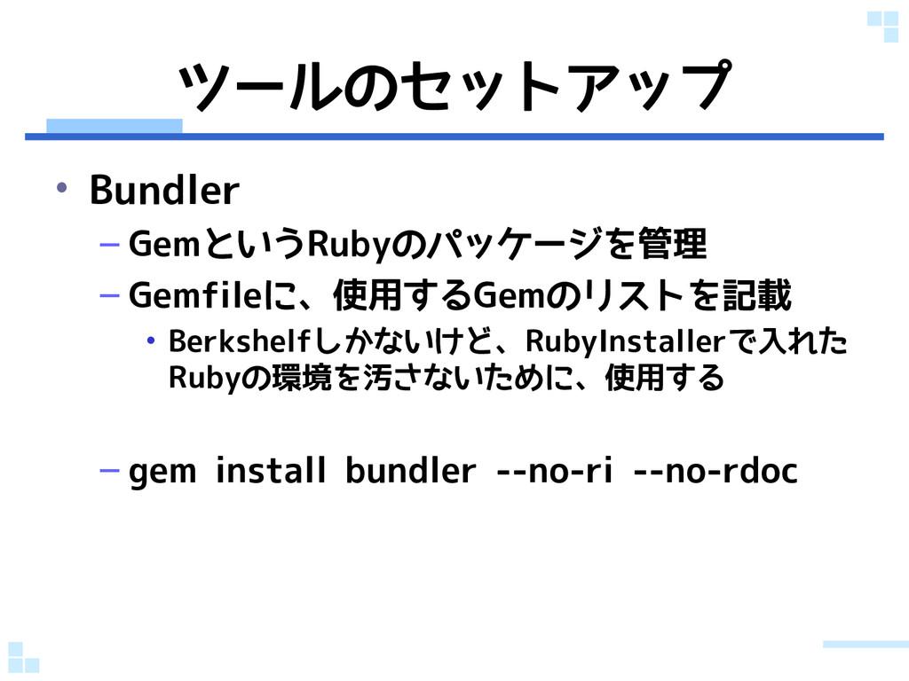 ツールのセットアップ • Bundler – GemというRubyのパッケージを管理 – Ge...