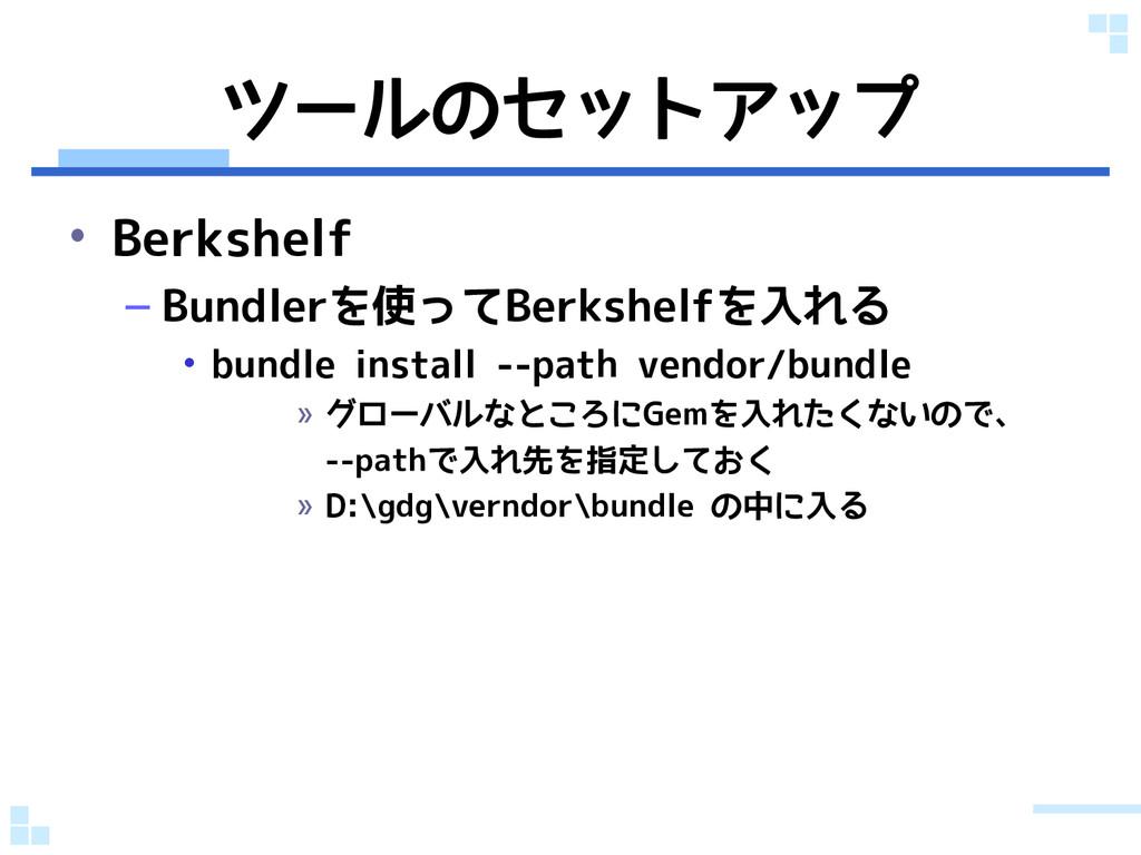 ツールのセットアップ • Berkshelf – Bundlerを使ってBerkshelfを入...
