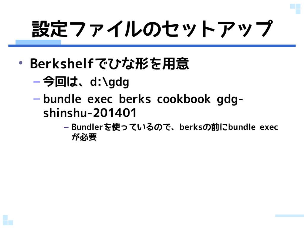 設定ファイルのセットアップ • Berkshelfでひな形を用意 – 今回は、d:\gdg –...