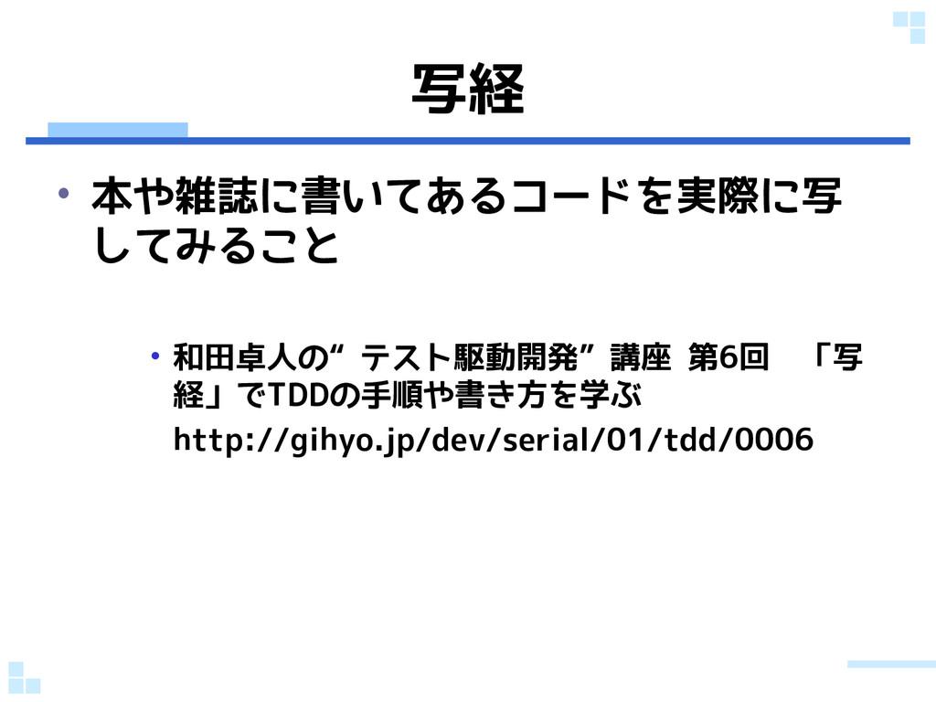 """写経 • 本や雑誌に書いてあるコードを実際に写 してみること • 和田卓人の""""テスト駆動開発""""..."""