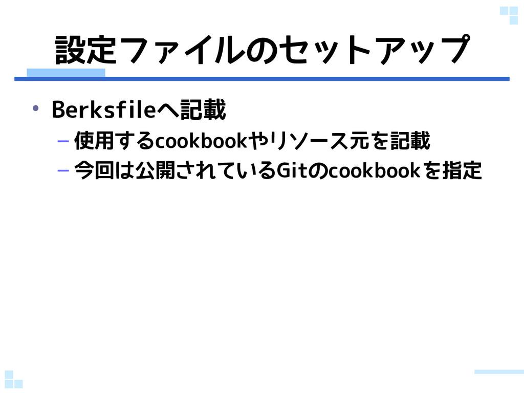設定ファイルのセットアップ • Berksfileへ記載 – 使用するcookbookやリソー...