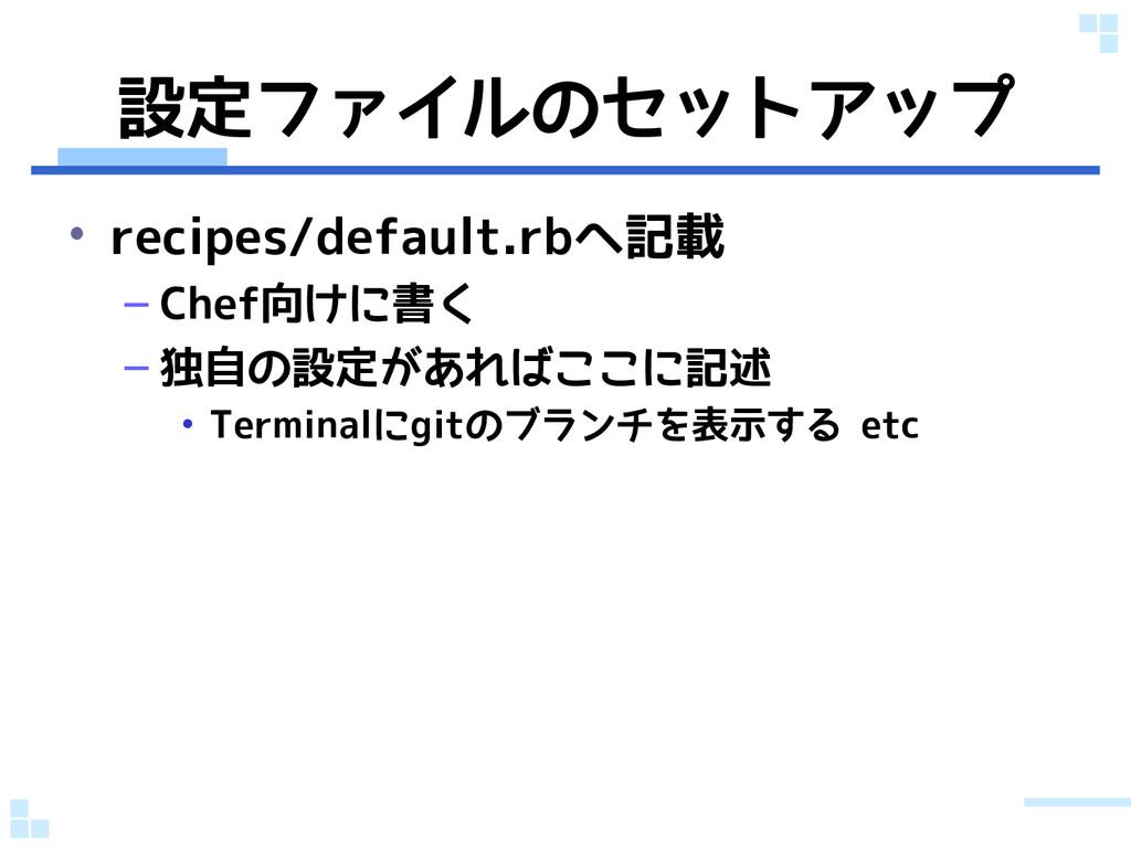 設定ファイルのセットアップ • recipes/default.rbへ記載 – Chef向けに...