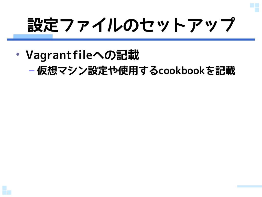 設定ファイルのセットアップ • Vagrantfileへの記載 – 仮想マシン設定や使用するc...