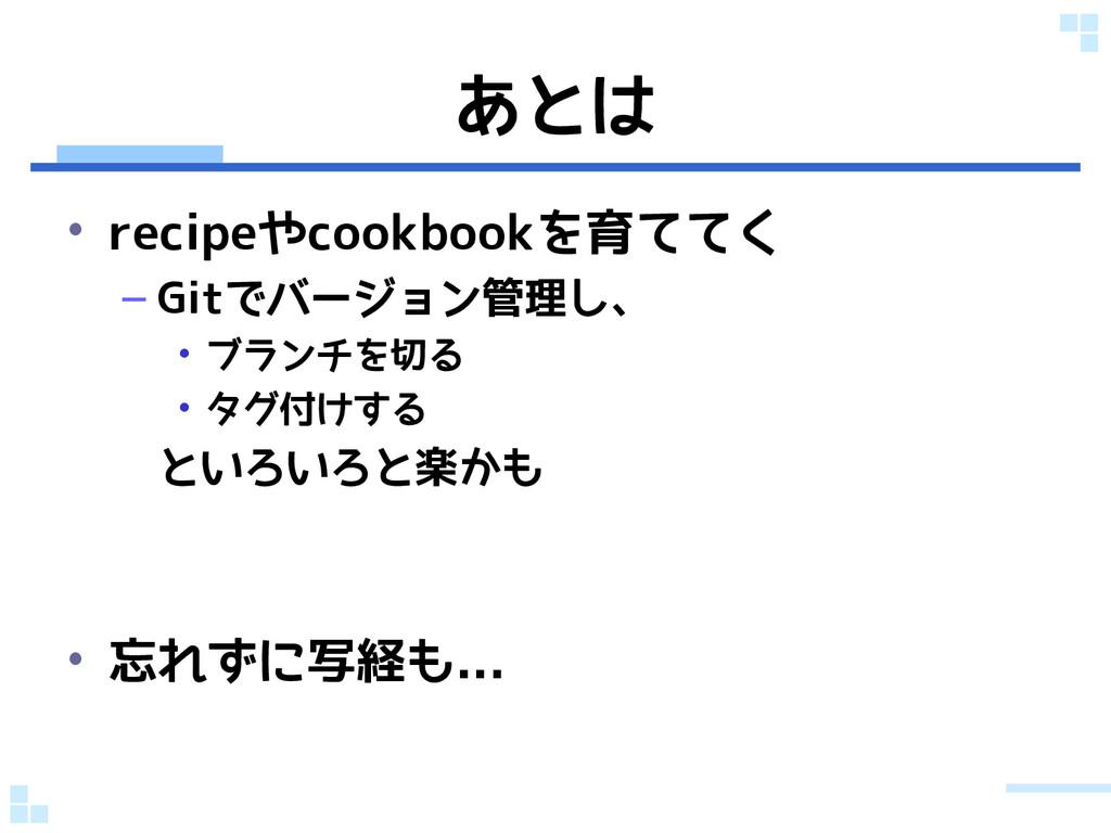 あとは • recipeやcookbookを育ててく – Gitでバージョン管理し、 • ブラ...