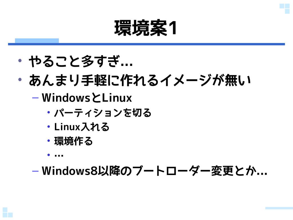 環境案1 • やること多すぎ... • あんまり手軽に作れるイメージが無い – Windows...