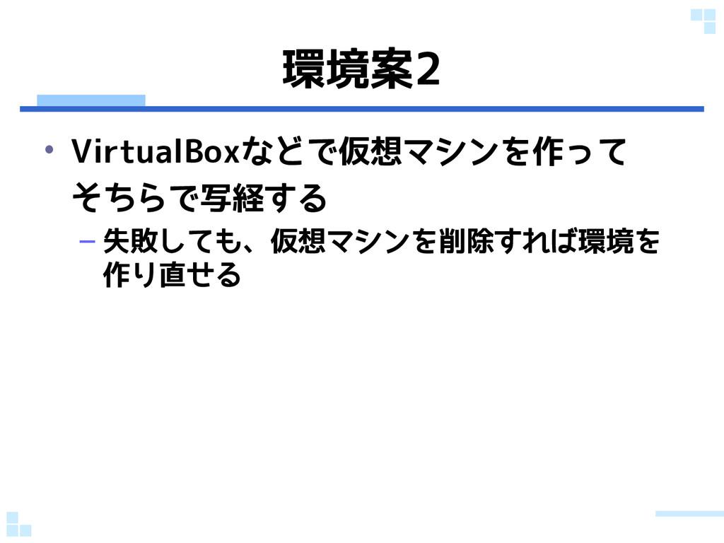 環境案2 • VirtualBoxなどで仮想マシンを作って そちらで写経する – 失敗しても、...