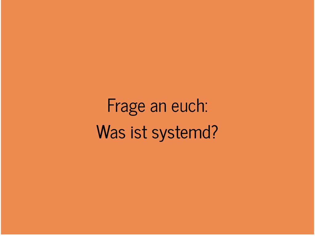 Frage an euch: Frage an euch: Was ist systemd? ...