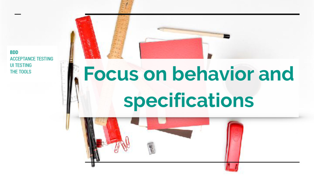 Focus on behavior and specifications BDD ACCEPT...