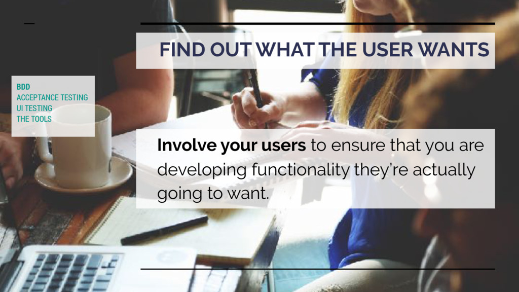 FIND OUT WHAT THE USER WANTS Involve your users...