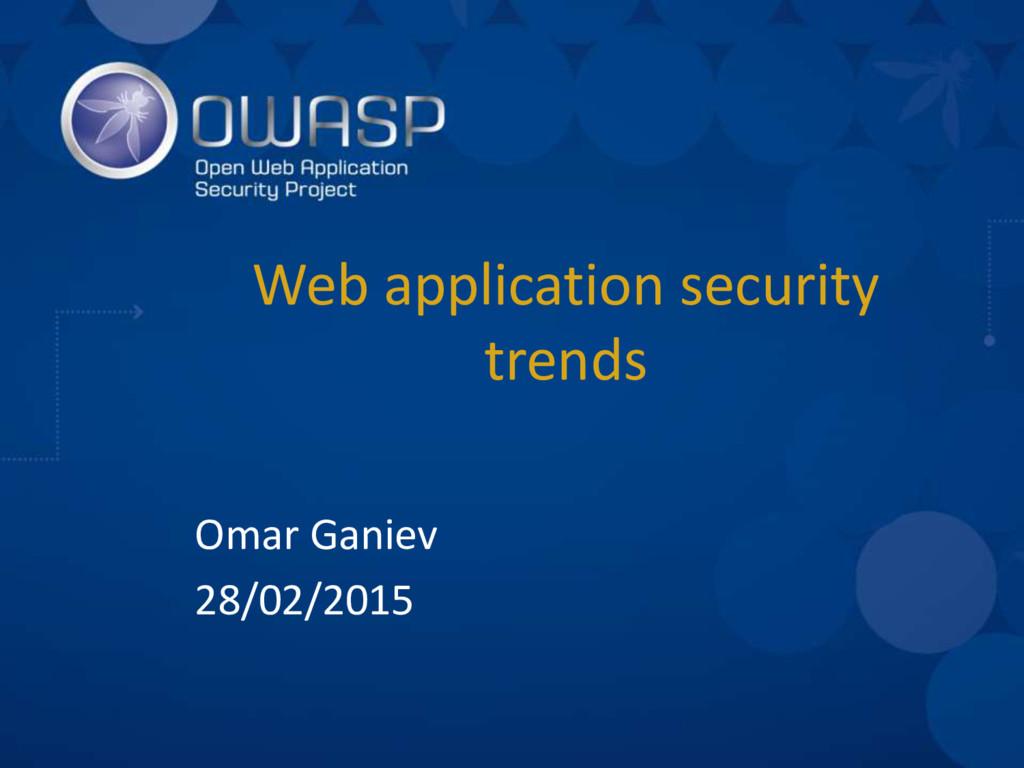 Web application security trends Omar Ganiev 28/...