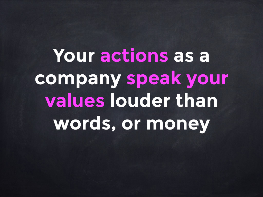Your actions as a company speak your values lou...