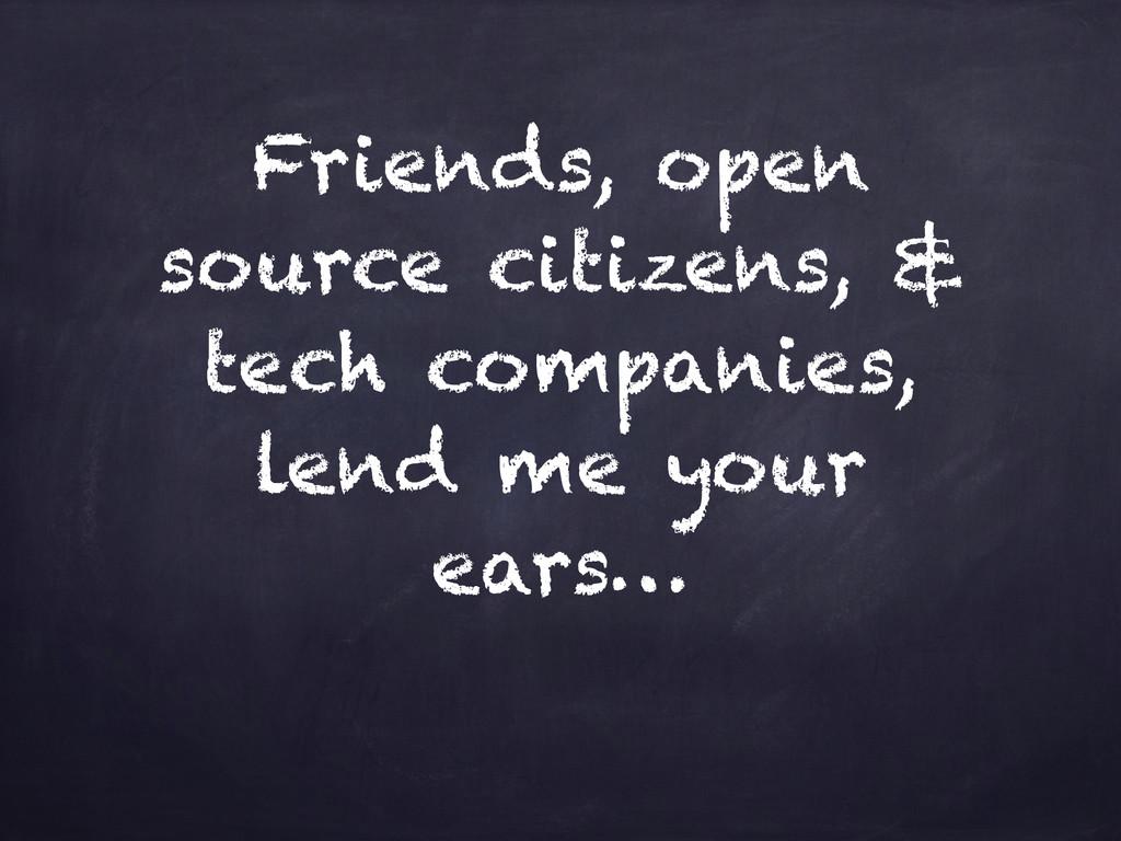 Friends, open source citizens, & tech companies...