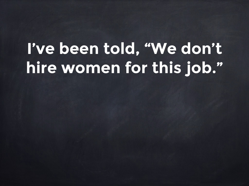"""I've been told, """"We don't hire women for this j..."""