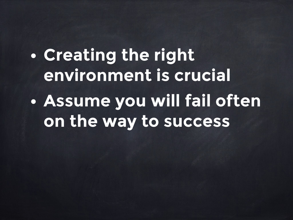 • Creating the right environment is crucial • A...