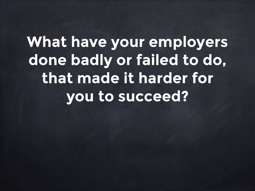 What have your employers done badly or failed t...