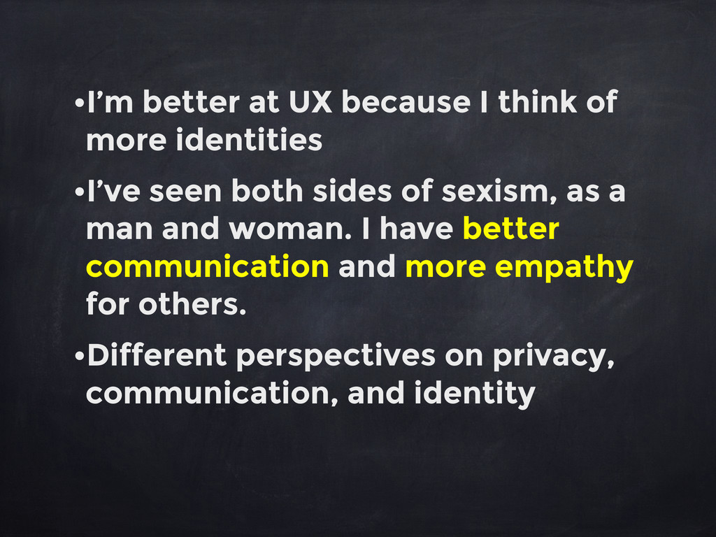 •I'm better at UX because I think of more ident...