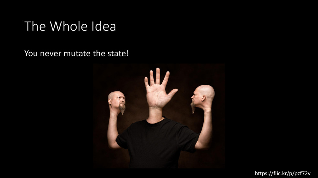 The Whole Idea You never mutate the state! http...
