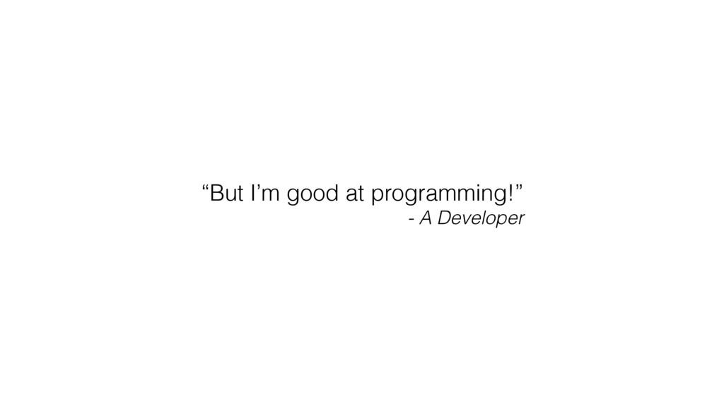 """But I'm good at programming!"" - A Developer"