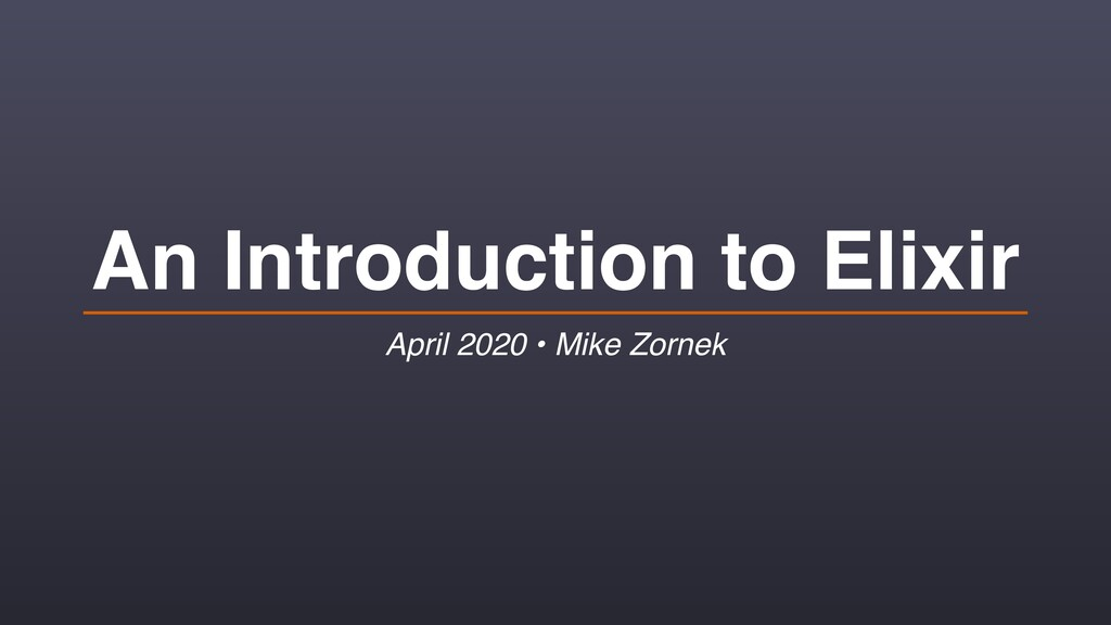 An Introduction to Elixir April 2020 • Mike Zor...