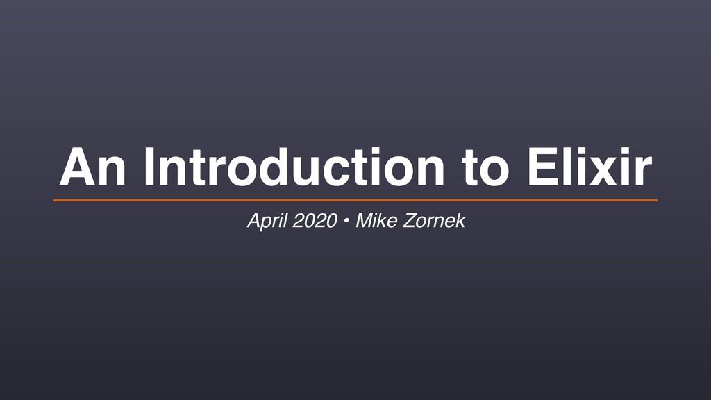 An Introduction to Elixir April 2020 • Mike Zor...