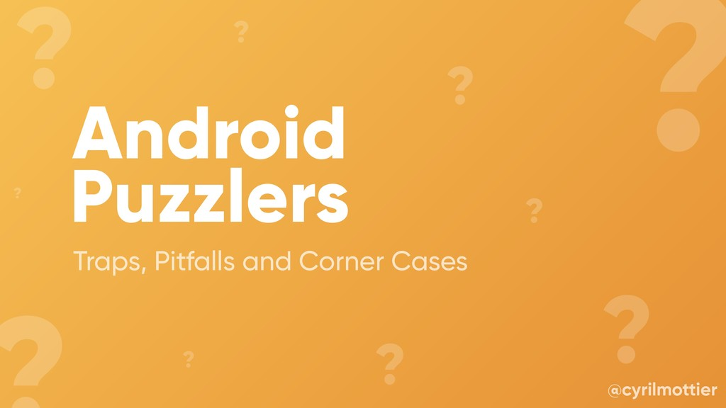Android Puzzlers Traps, Pitfalls and Corner Cas...
