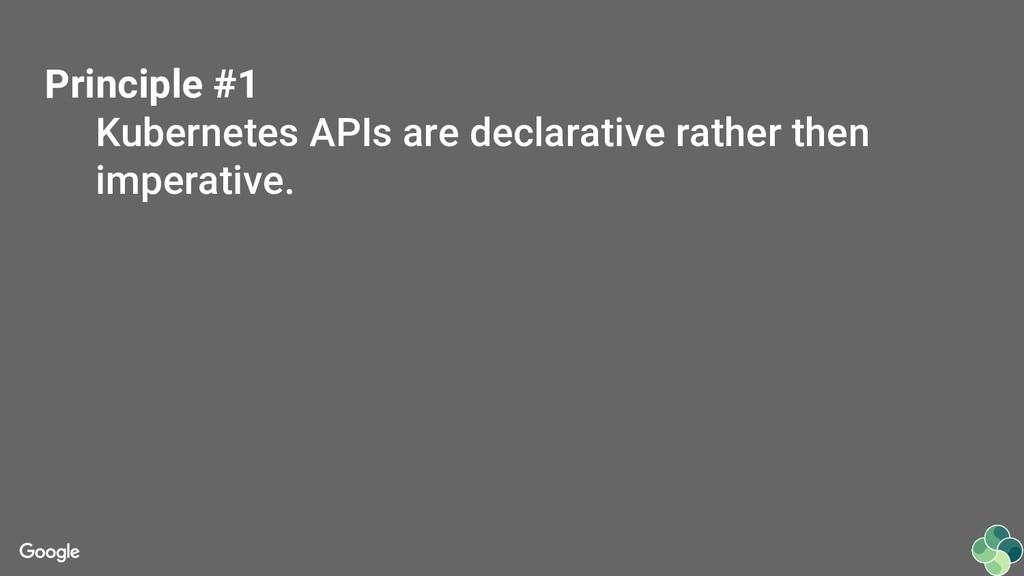 Principle #1 Kubernetes APIs are declarative ra...