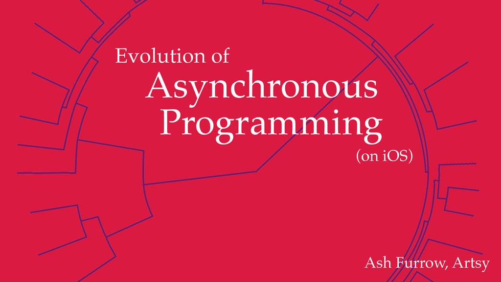 Ash Furrow, Artsy (on iOS) Evolution of Asynchr...