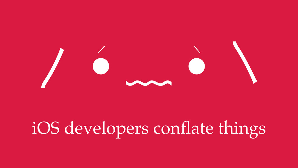 iOS developers conflate things ⽌ •́ ﹏ •̀ ⽎