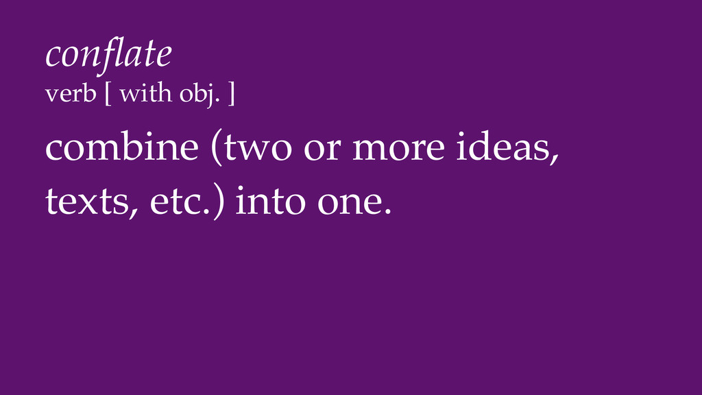 conflate verb [ with obj. ] combine (two or more...