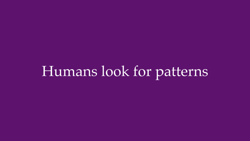 Humans look for patterns