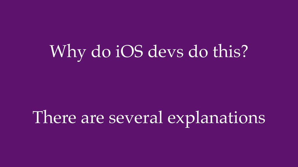 Why do iOS devs do this? There are several expl...
