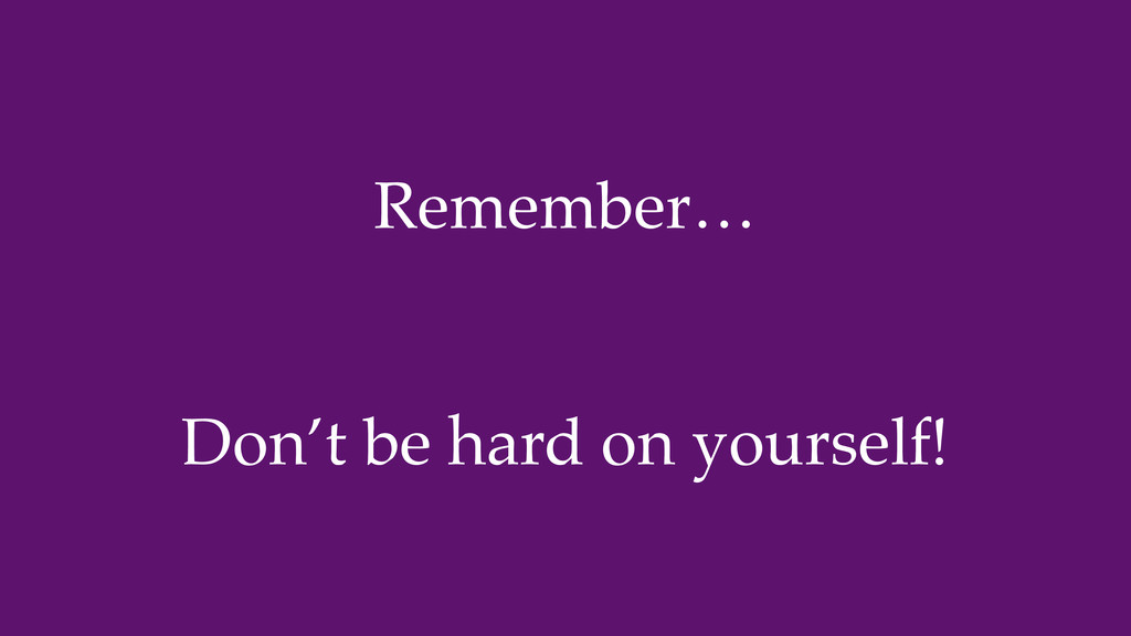 Remember… Don't be hard on yourself!