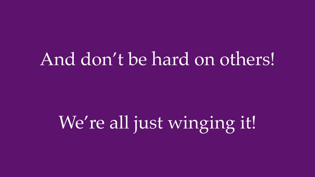 And don't be hard on others! We're all just win...