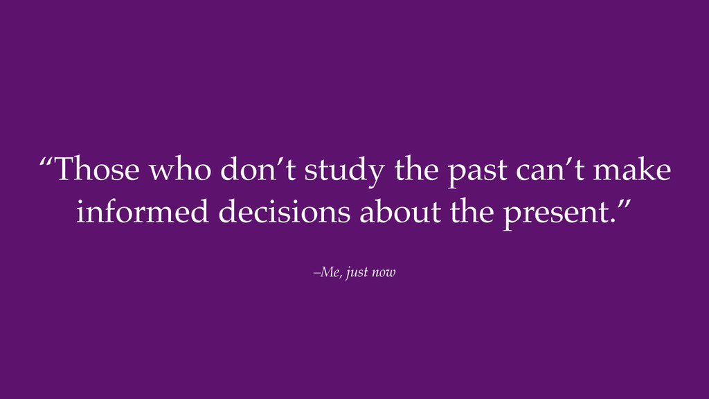 """–Me, just now """"Those who don't study the past c..."""