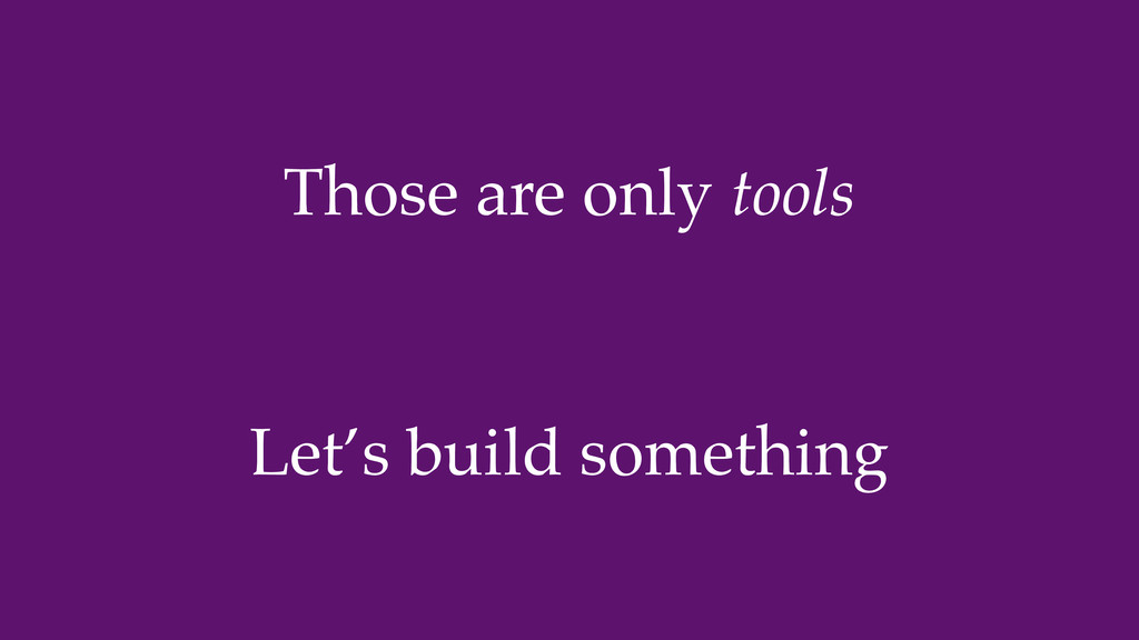 Let's build something Those are only tools
