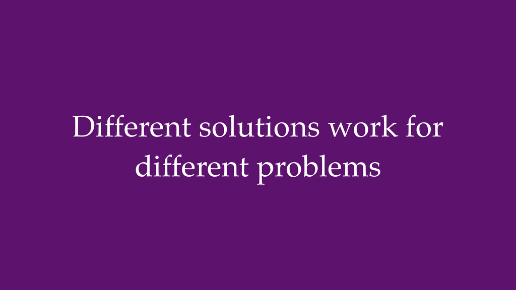 Different solutions work for different problems