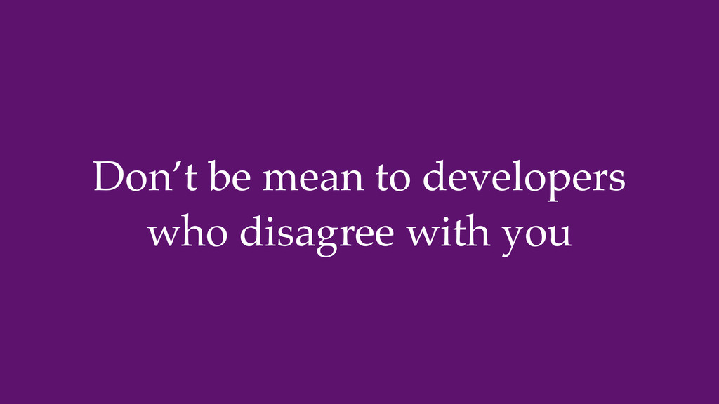 Don't be mean to developers who disagree with y...