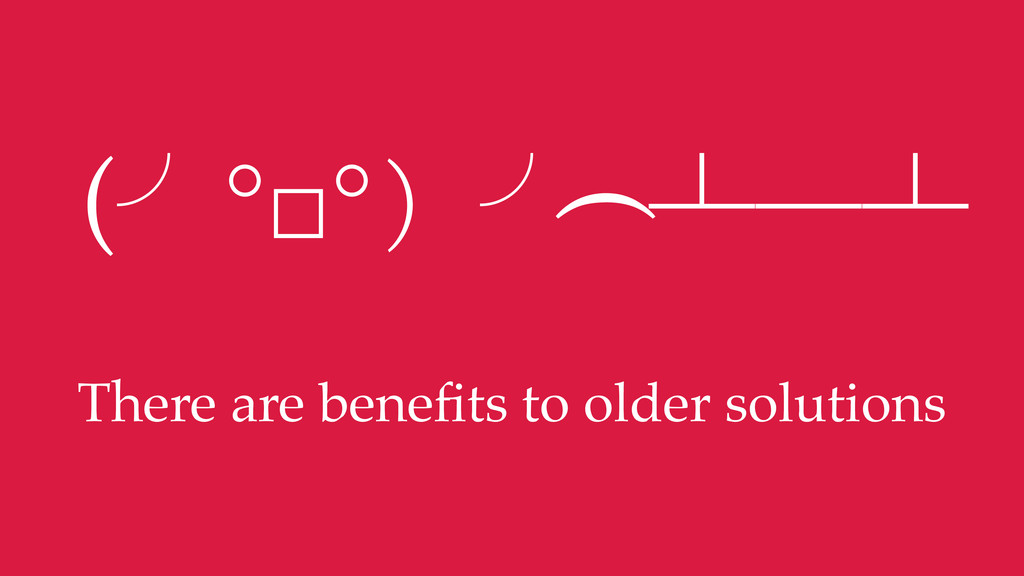 There are benefits to older solutions (╯°□°)╯︵ ┻...