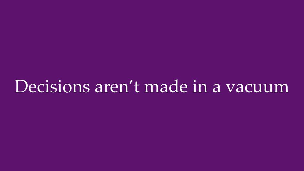 Decisions aren't made in a vacuum