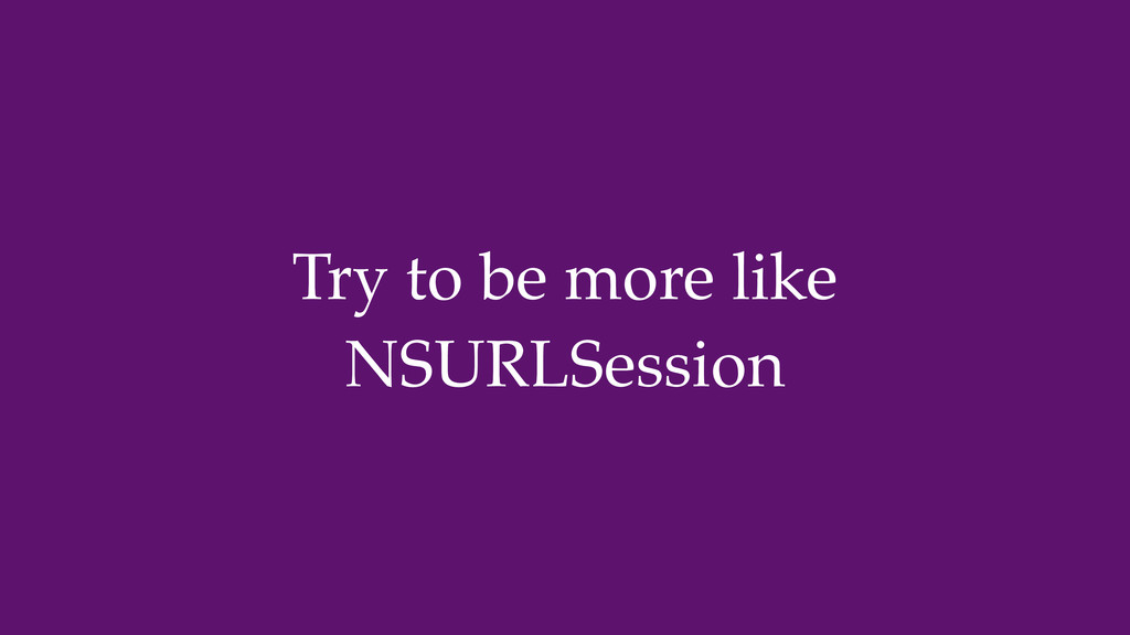 Try to be more like NSURLSession