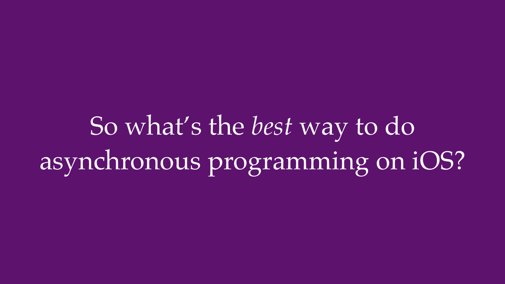 So what's the best way to do asynchronous progr...
