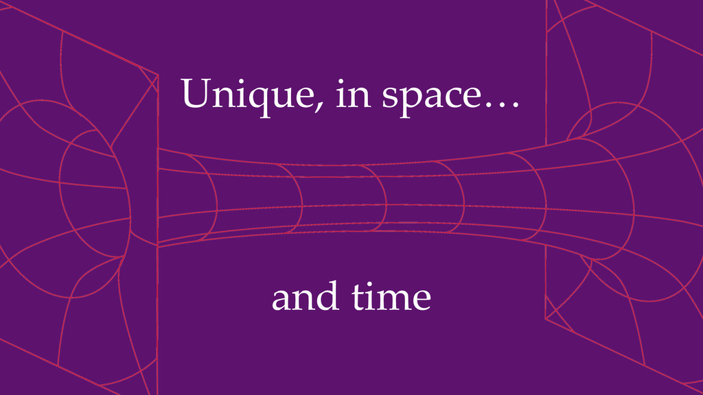Unique, in space… and time