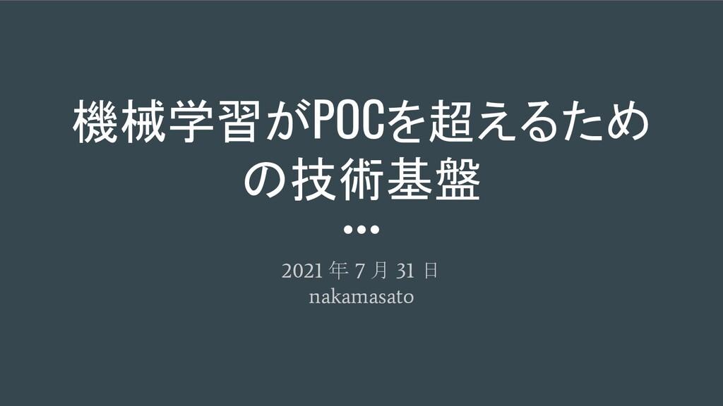 機械学習がPOCを超えるため の技術基盤 2021 年 7 月 31 日 nakamasato