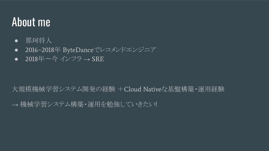 About me ● 那珂将人 ● 2016~2018 年 ByteDance でレコメンドエ...
