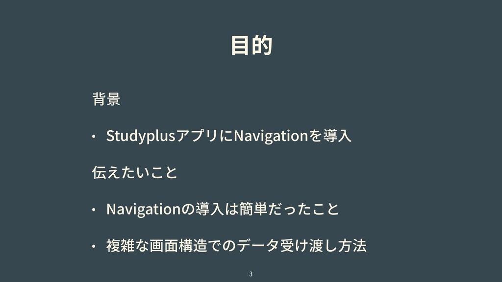 ⽬的 背景 • StudyplusアプリにNavigationを導⼊ 伝えたいこと • Nav...