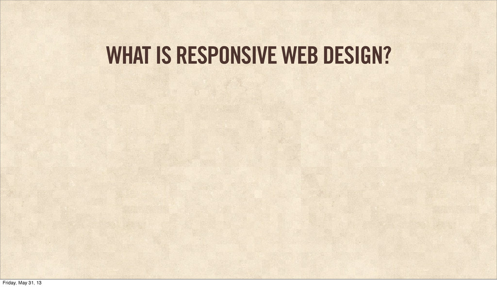 WHAT IS RESPONSIVE WEB DESIGN? Friday, May 31, ...