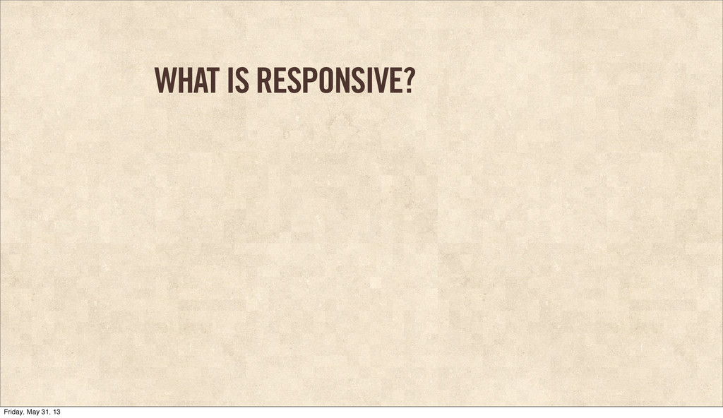 WHAT IS RESPONSIVE? Friday, May 31, 13