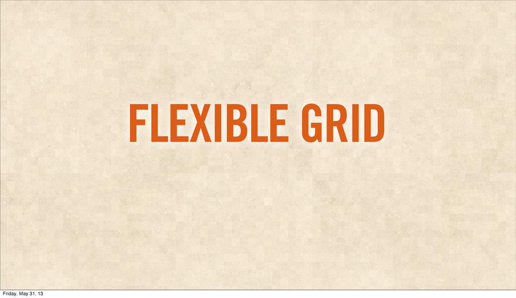 FLEXIBLE GRID Friday, May 31, 13