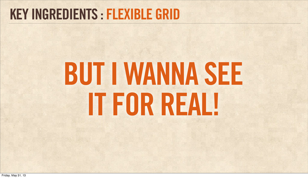 KEY INGREDIENTS : FLEXIBLE GRID BUT I WANNA SEE...